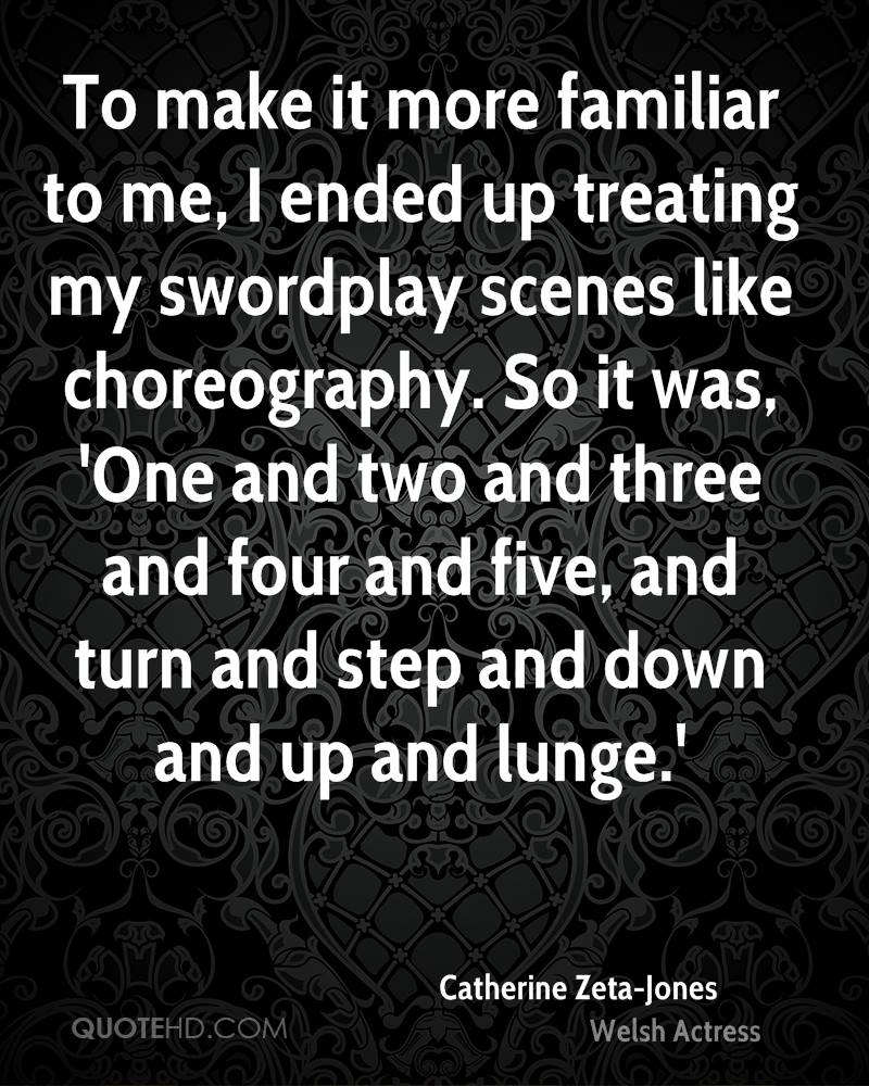 To make it more familiar to me, I ended up treating my swordplay scenes like choreography. So it was, 'One and two and three and four and five, and turn and step and down and up and lunge.'