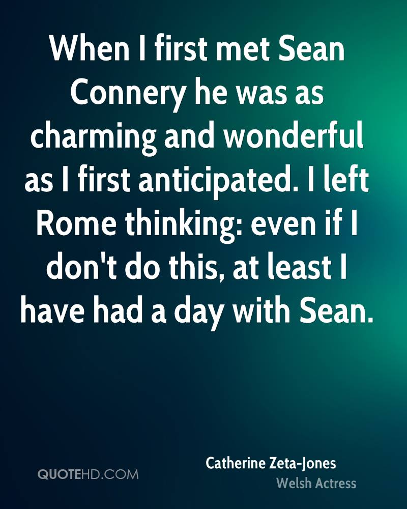 When I first met Sean Connery he was as charming and wonderful as I first anticipated. I left Rome thinking: even if I don't do this, at least I have had a day with Sean.