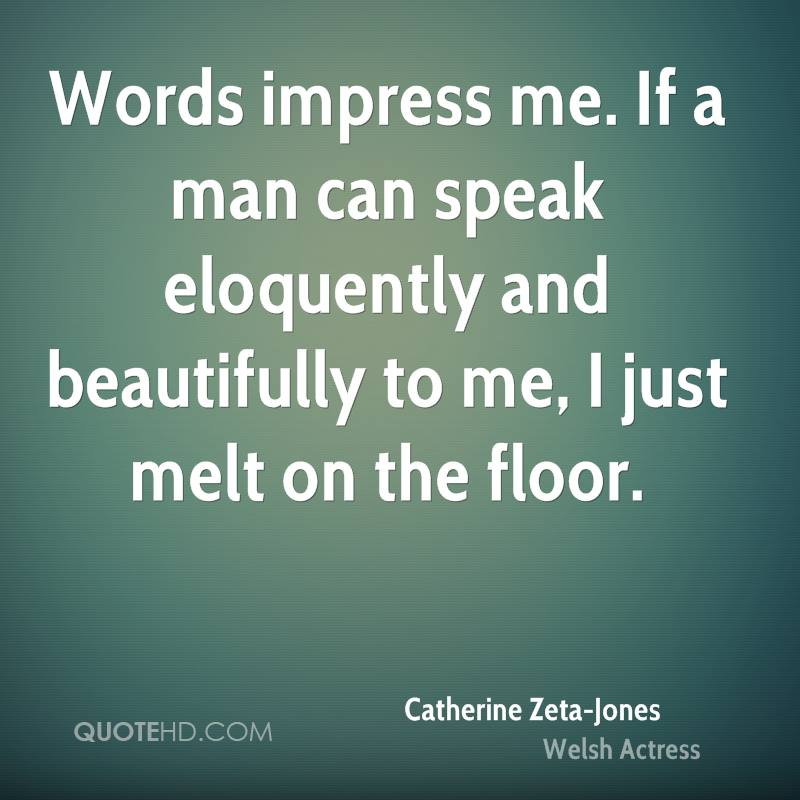 Words impress me. If a man can speak eloquently and beautifully to me, I just melt on the floor.