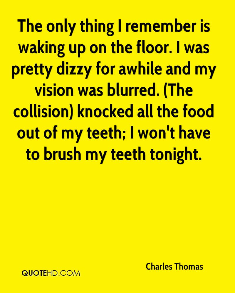 The only thing I remember is waking up on the floor. I was pretty dizzy for awhile and my vision was blurred. (The collision) knocked all the food out of my teeth; I won't have to brush my teeth tonight.