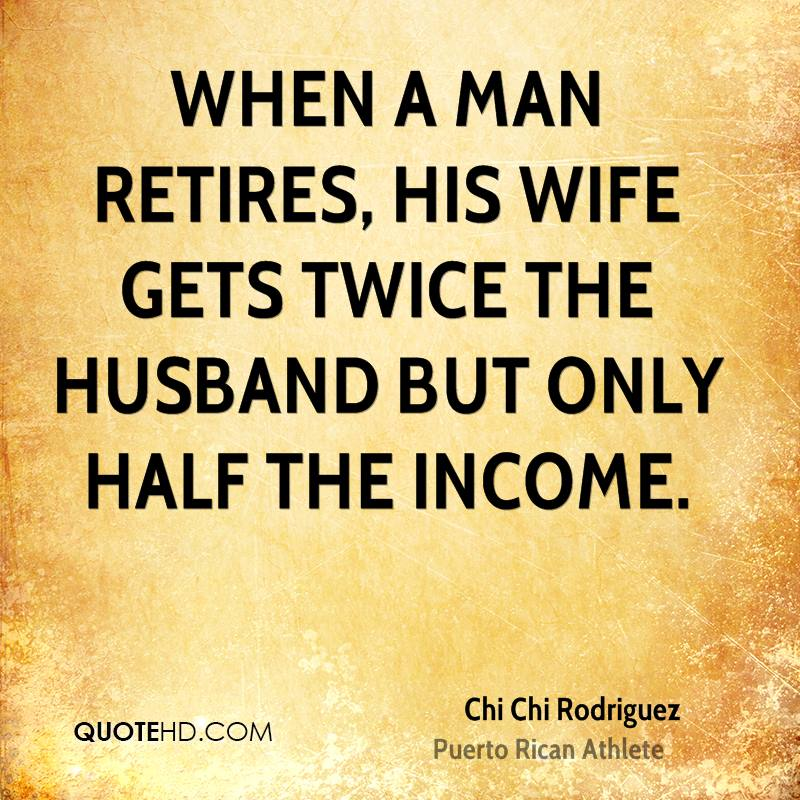 When a man retires, his wife gets twice the husband but only half the income.