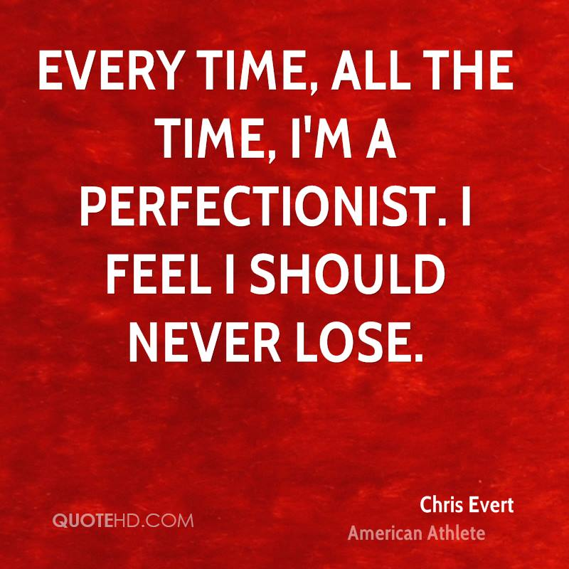 Every time, all the time, I'm a perfectionist. I feel I should never lose.