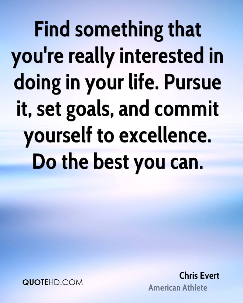 Find something that you're really interested in doing in your life. Pursue it, set goals, and commit yourself to excellence. Do the best you can.