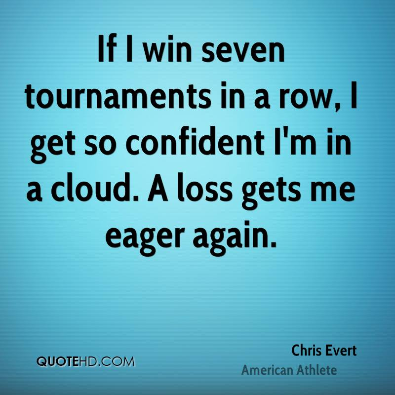 If I win seven tournaments in a row, I get so confident I'm in a cloud. A loss gets me eager again.