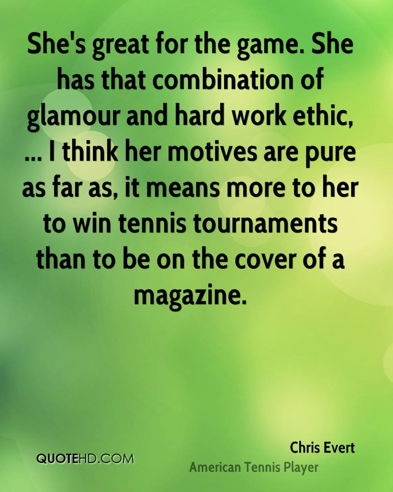 She's great for the game. She has that combination of glamour and hard work ethic, ... I think her motives are pure as far as, it means more to her to win tennis tournaments than to be on the cover of a magazine.