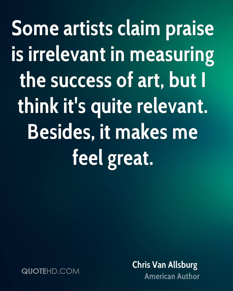 Some artists claim praise is irrelevant in measuring the success of art, but I think it's quite relevant. Besides, it makes me feel great.