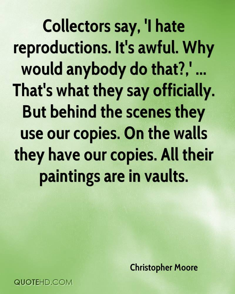 Collectors say, 'I hate reproductions. It's awful. Why would anybody do that?,' ... That's what they say officially. But behind the scenes they use our copies. On the walls they have our copies. All their paintings are in vaults.