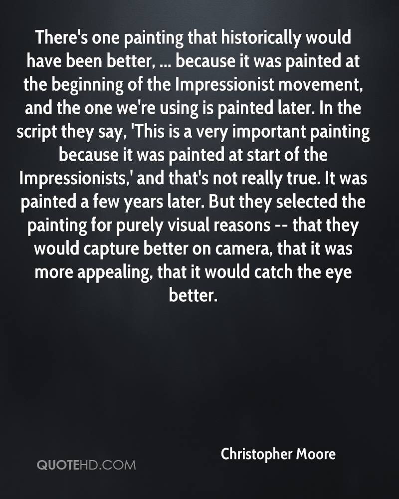 There's one painting that historically would have been better, ... because it was painted at the beginning of the Impressionist movement, and the one we're using is painted later. In the script they say, 'This is a very important painting because it was painted at start of the Impressionists,' and that's not really true. It was painted a few years later. But they selected the painting for purely visual reasons -- that they would capture better on camera, that it was more appealing, that it would catch the eye better.
