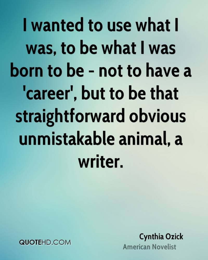 I wanted to use what I was, to be what I was born to be - not to have a 'career', but to be that straightforward obvious unmistakable animal, a writer.