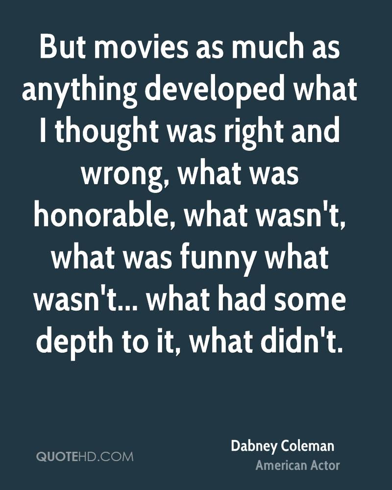 But movies as much as anything developed what I thought was right and wrong, what was honorable, what wasn't, what was funny what wasn't... what had some depth to it, what didn't.