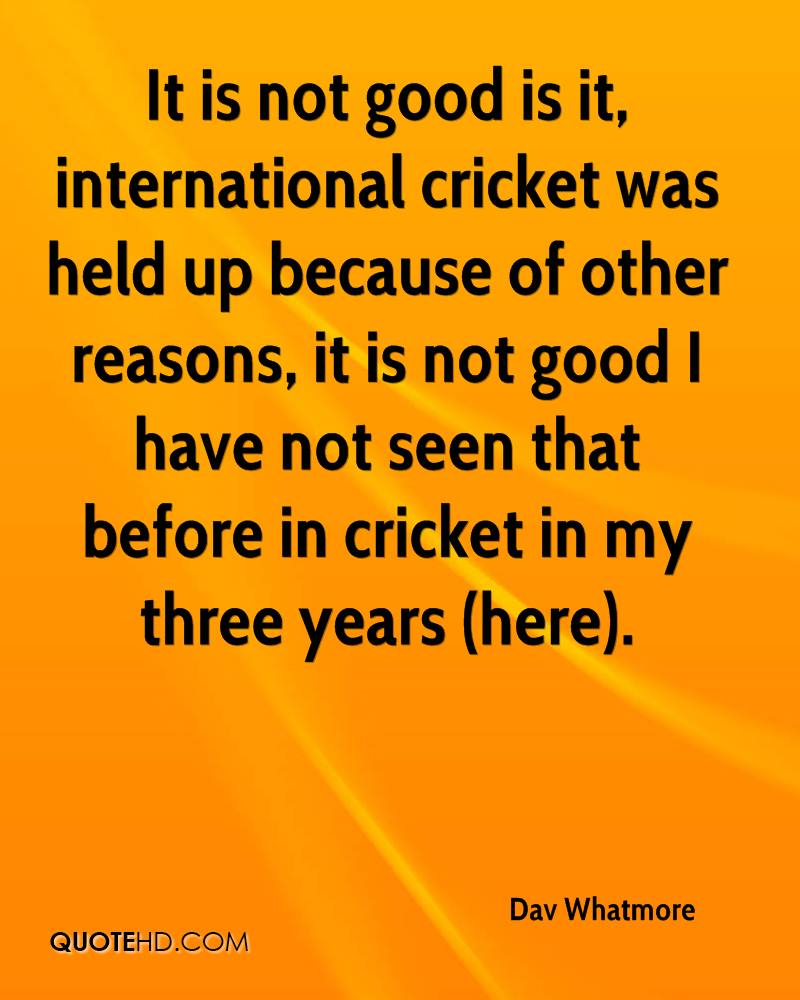 It is not good is it, international cricket was held up because of other reasons, it is not good I have not seen that before in cricket in my three years (here).