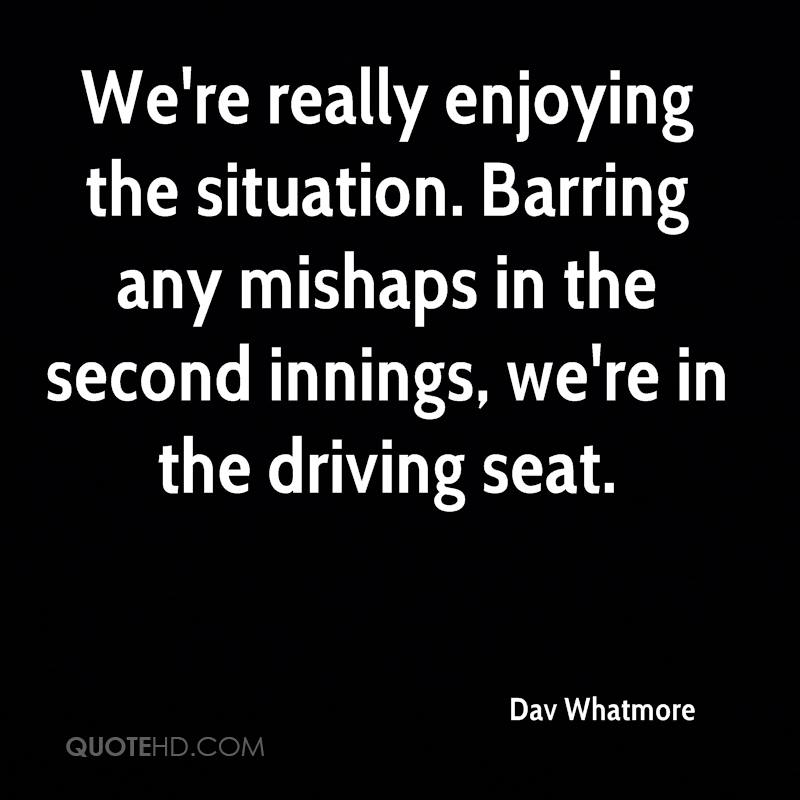 We're really enjoying the situation. Barring any mishaps in the second innings, we're in the driving seat.