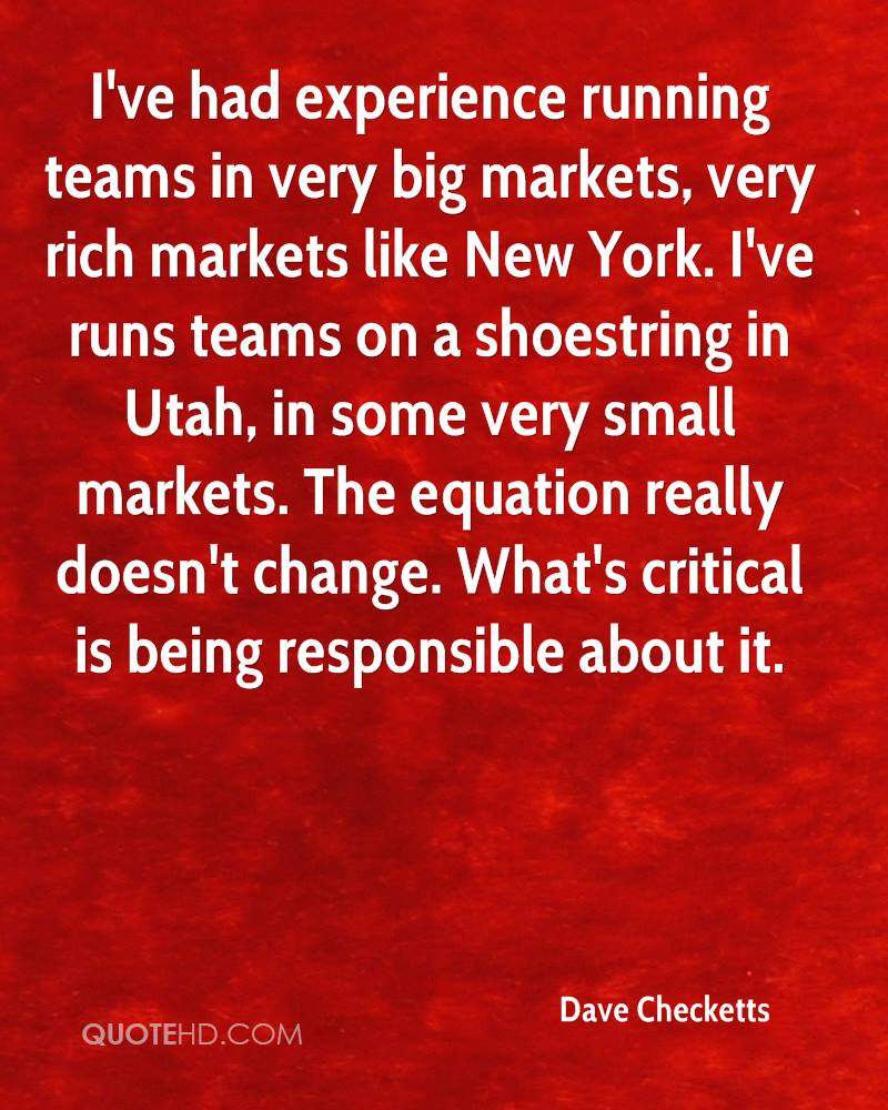 I've had experience running teams in very big markets, very rich markets like New York. I've runs teams on a shoestring in Utah, in some very small markets. The equation really doesn't change. What's critical is being responsible about it.