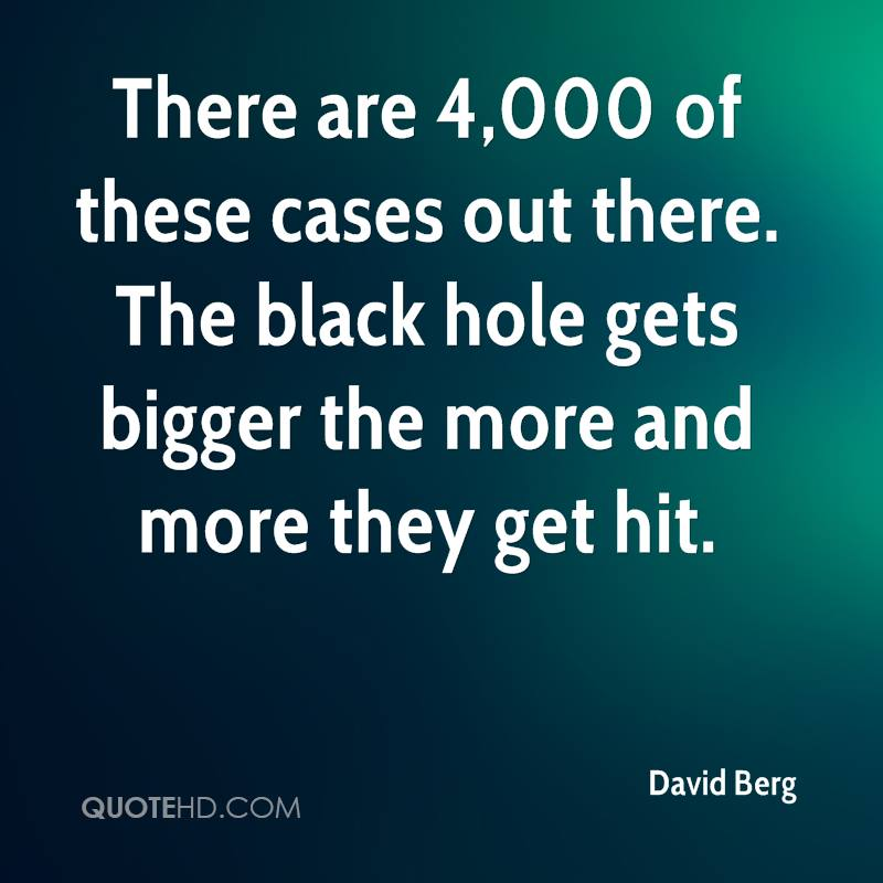 There are 4,000 of these cases out there. The black hole gets bigger the more and more they get hit.