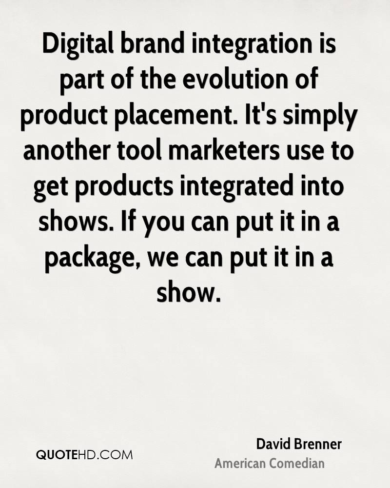 Digital brand integration is part of the evolution of product placement. It's simply another tool marketers use to get products integrated into shows. If you can put it in a package, we can put it in a show.