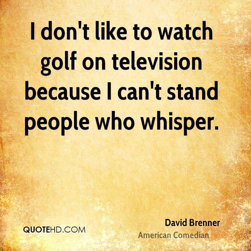I don't like to watch golf on television because I can't stand people who whisper.