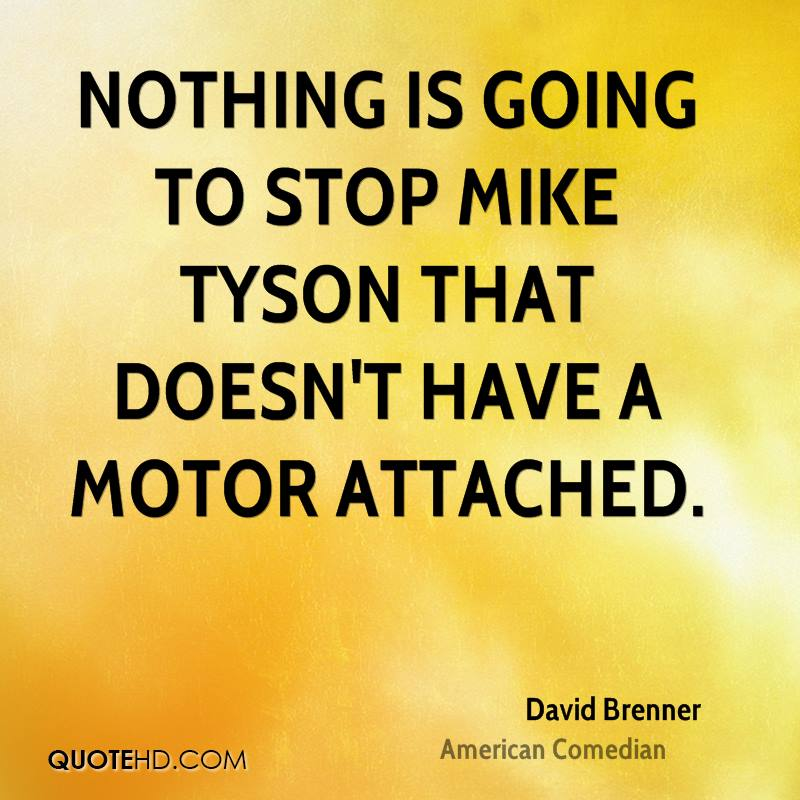 Nothing is going to stop Mike Tyson that doesn't have a motor attached.