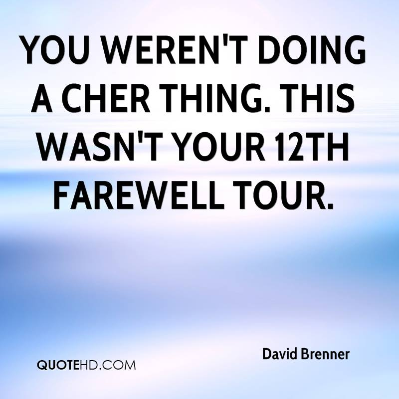 You weren't doing a Cher thing. This wasn't your 12th farewell tour.
