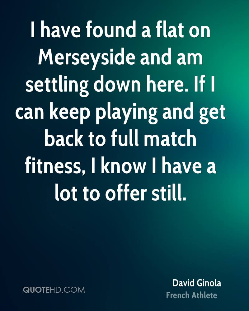 I have found a flat on Merseyside and am settling down here. If I can keep playing and get back to full match fitness, I know I have a lot to offer still.