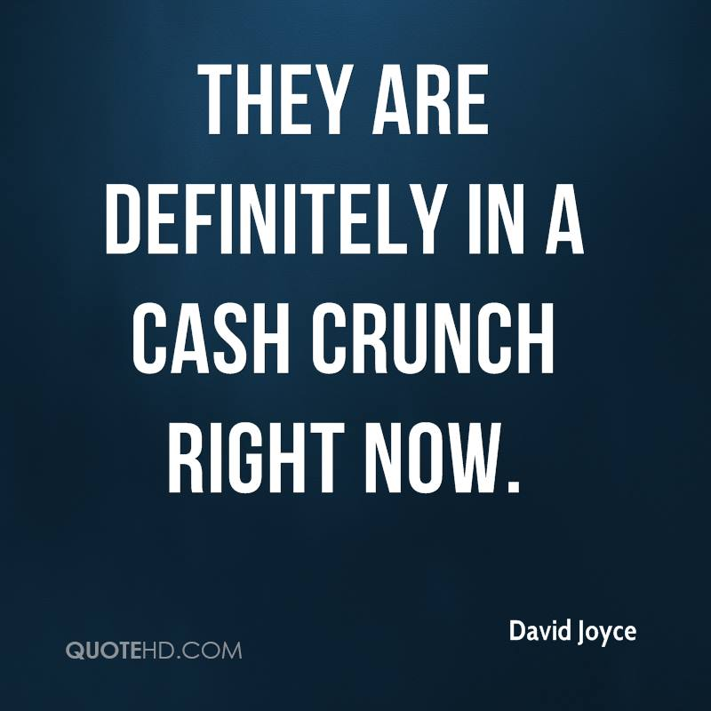 They are definitely in a cash crunch right now.