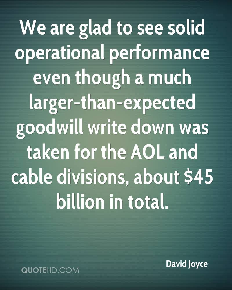 We are glad to see solid operational performance even though a much larger-than-expected goodwill write down was taken for the AOL and cable divisions, about $45 billion in total.