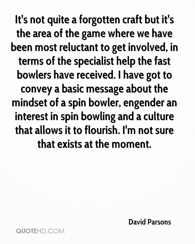 It's not quite a forgotten craft but it's the area of the game where we have been most reluctant to get involved, in terms of the specialist help the fast bowlers have received. I have got to convey a basic message about the mindset of a spin bowler, engender an interest in spin bowling and a culture that allows it to flourish. I'm not sure that exists at the moment.