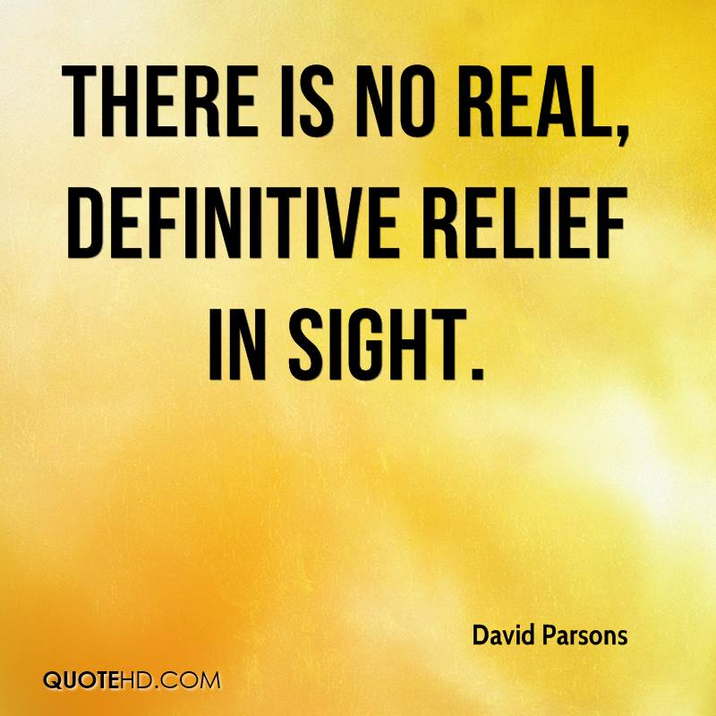 There is no real, definitive relief in sight.