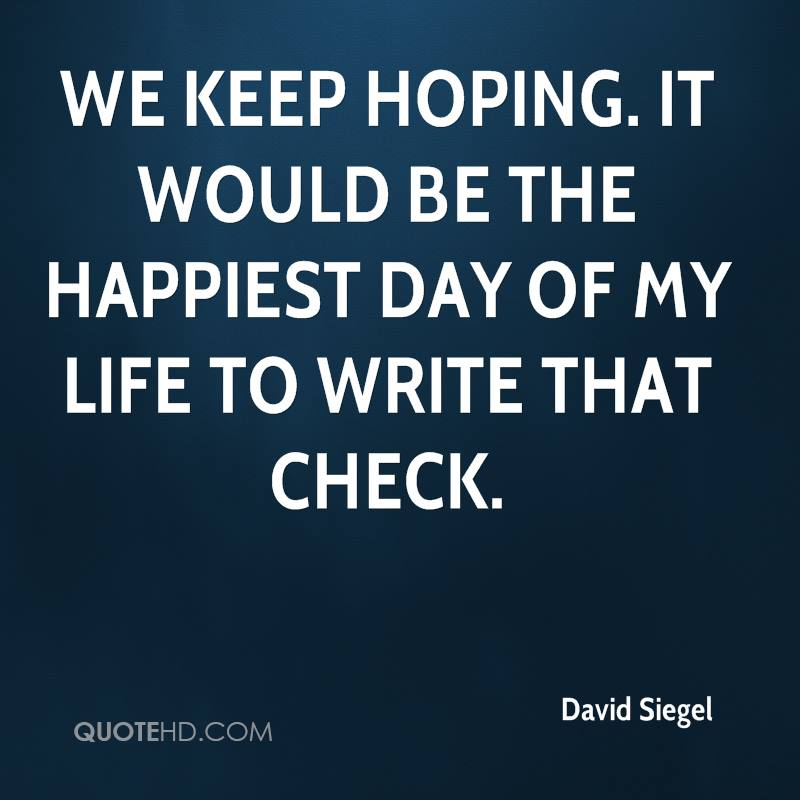 We keep hoping. It would be the happiest day of my life to write that check.