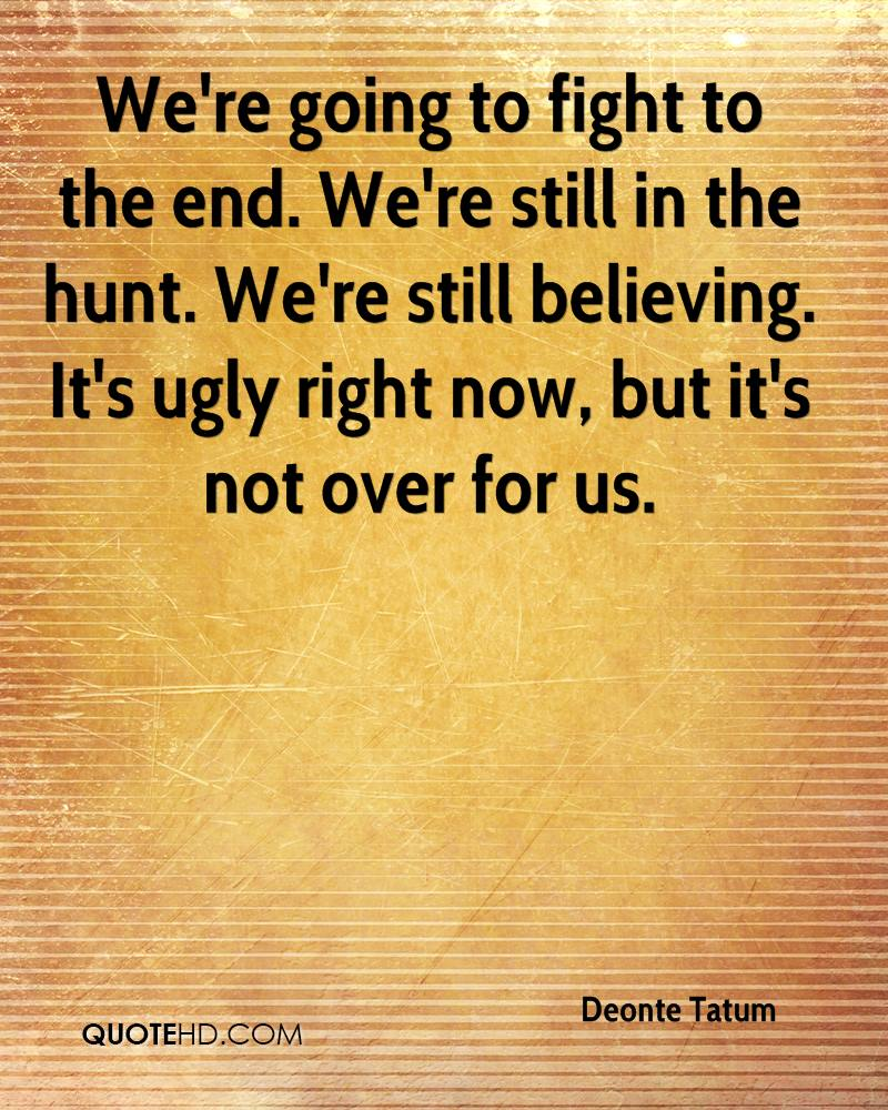 We're going to fight to the end. We're still in the hunt. We're still believing. It's ugly right now, but it's not over for us.