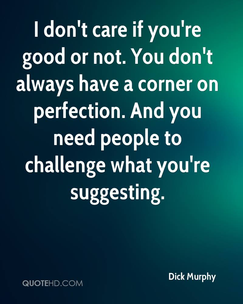 I don't care if you're good or not. You don't always have a corner on perfection. And you need people to challenge what you're suggesting.