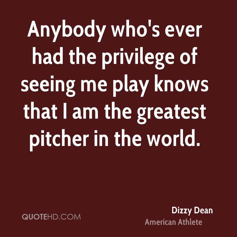 Anybody who's ever had the privilege of seeing me play knows that I am the greatest pitcher in the world.