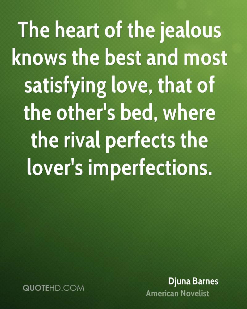 The heart of the jealous knows the best and most satisfying love, that of the other's bed, where the rival perfects the lover's imperfections.