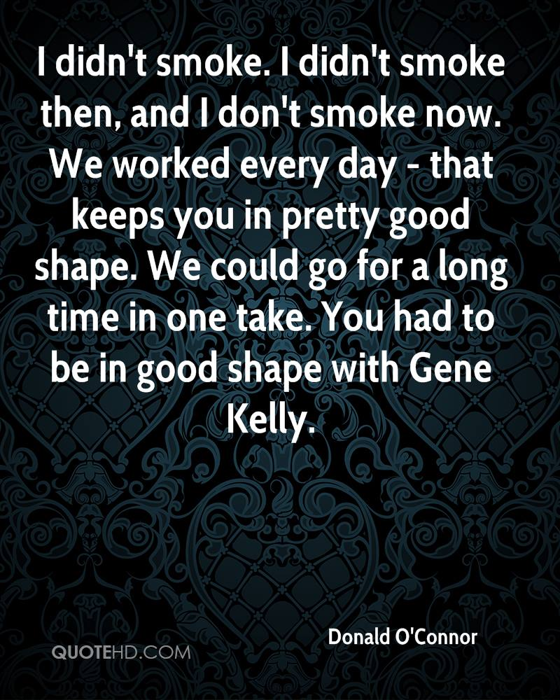 I didn't smoke. I didn't smoke then, and I don't smoke now. We worked every day - that keeps you in pretty good shape. We could go for a long time in one take. You had to be in good shape with Gene Kelly.