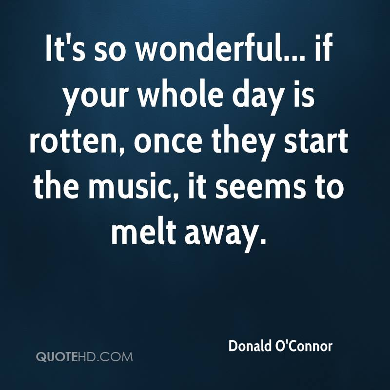 It's so wonderful... if your whole day is rotten, once they start the music, it seems to melt away.