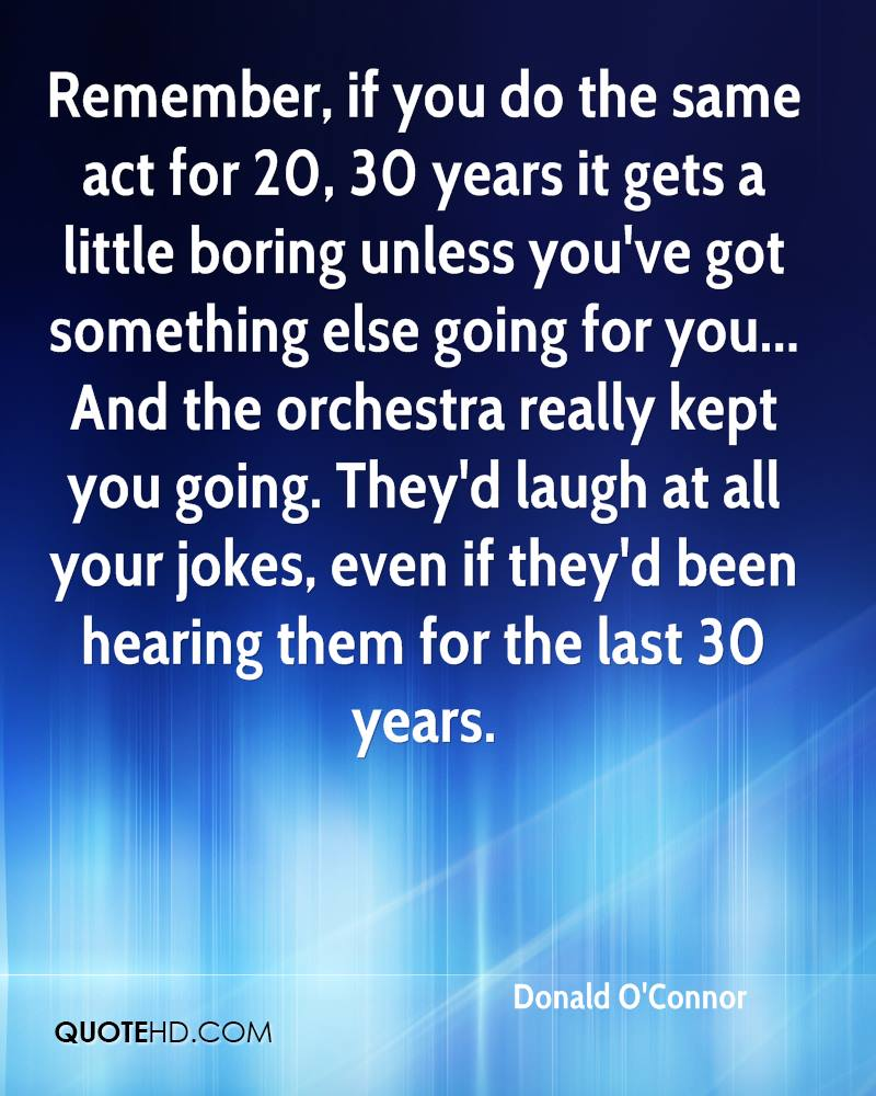 Remember, if you do the same act for 20, 30 years it gets a little boring unless you've got something else going for you... And the orchestra really kept you going. They'd laugh at all your jokes, even if they'd been hearing them for the last 30 years.