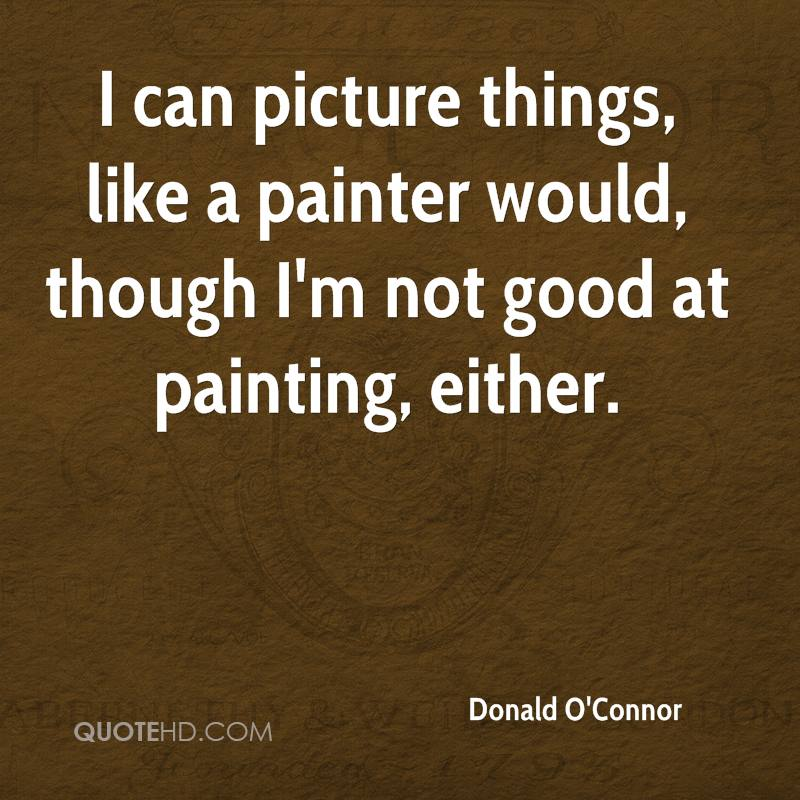 I can picture things, like a painter would, though I'm not good at painting, either.