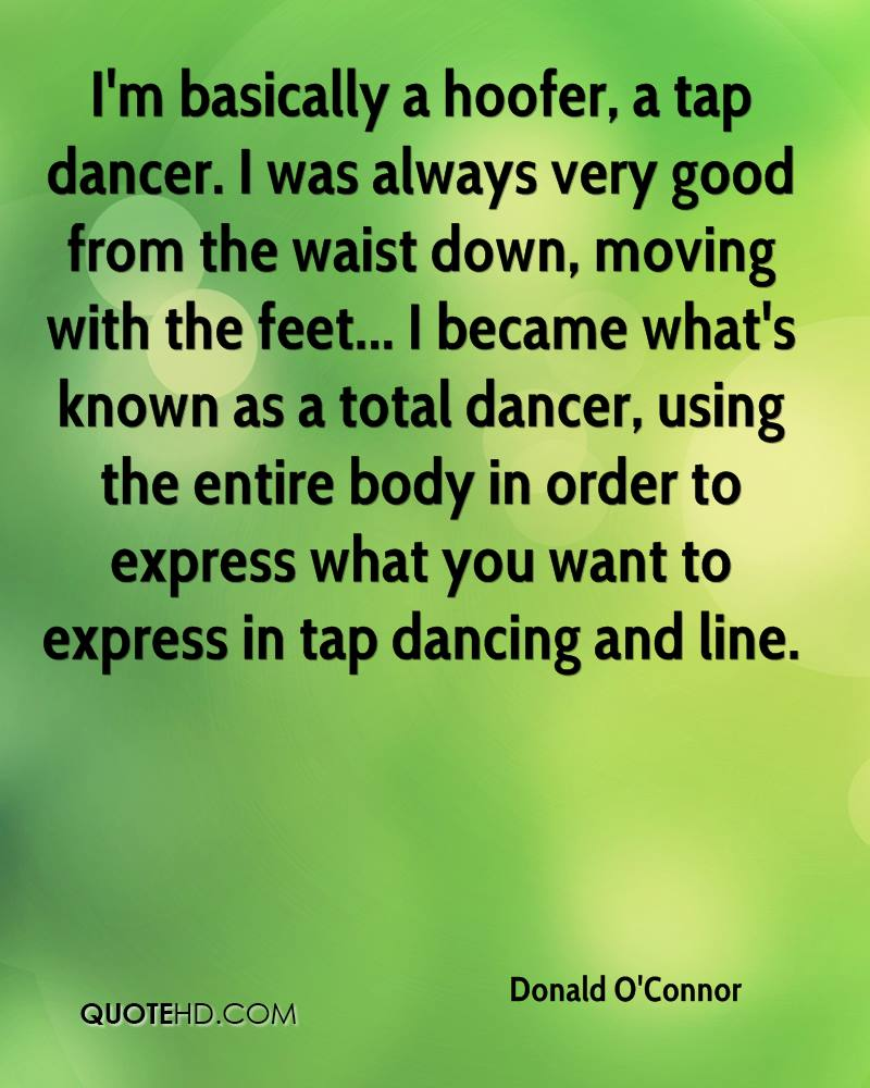 I'm basically a hoofer, a tap dancer. I was always very good from the waist down, moving with the feet... I became what's known as a total dancer, using the entire body in order to express what you want to express in tap dancing and line.