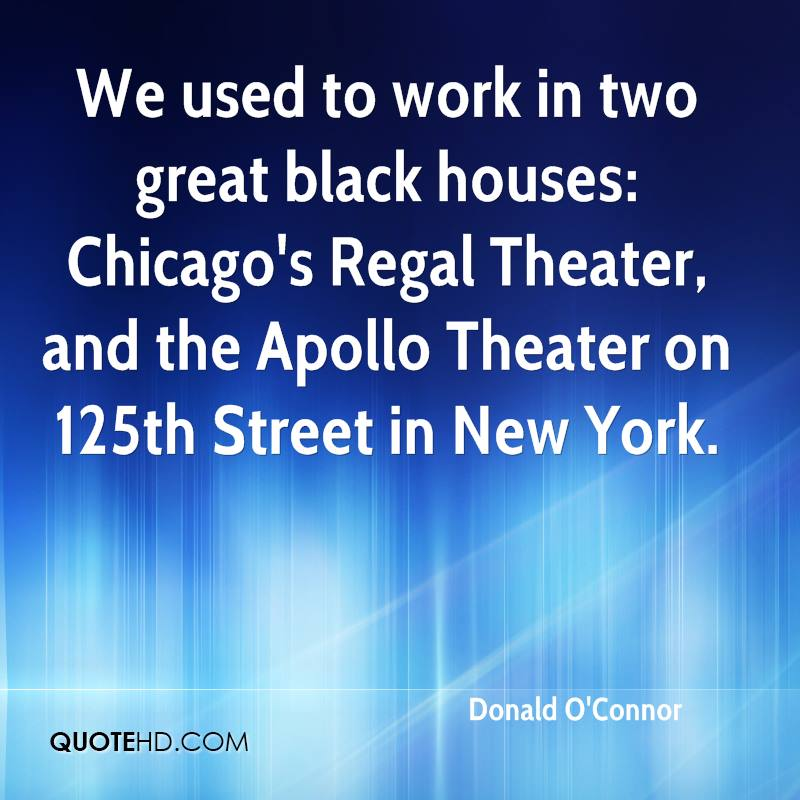 We used to work in two great black houses: Chicago's Regal Theater, and the Apollo Theater on 125th Street in New York.
