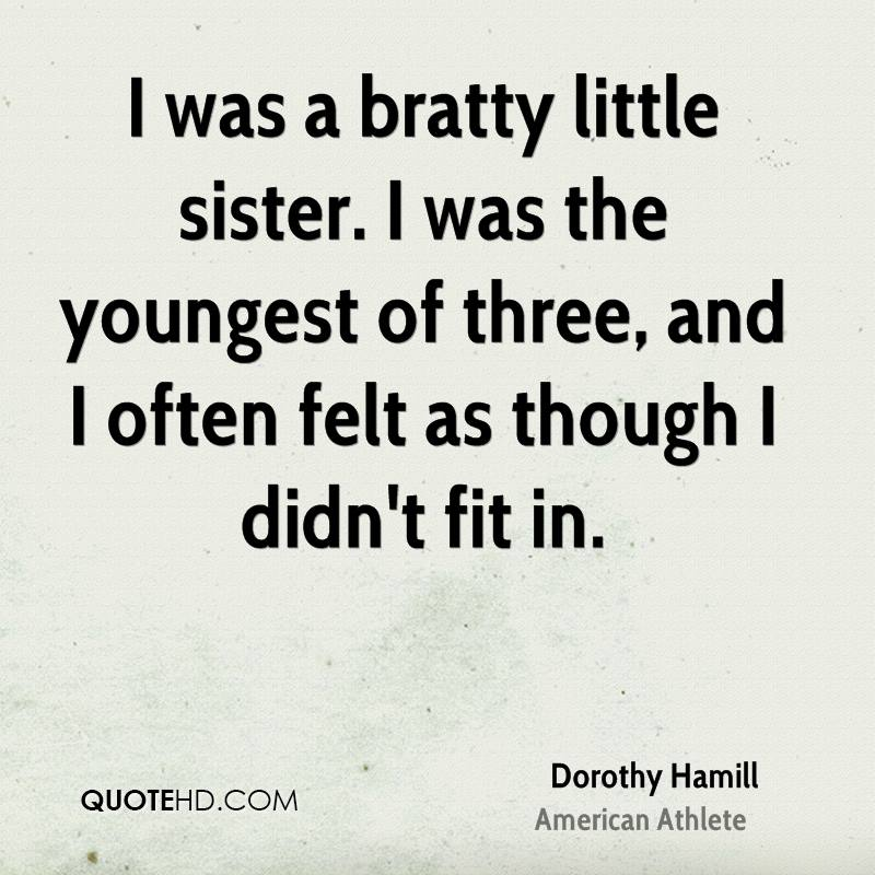 I was a bratty little sister. I was the youngest of three, and I often felt as though I didn't fit in.