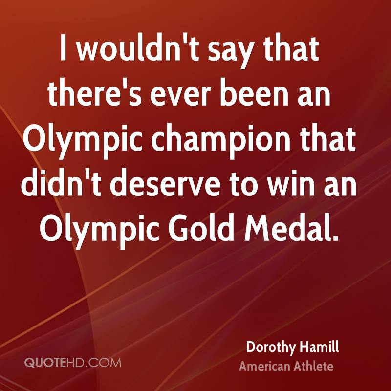 I wouldn't say that there's ever been an Olympic champion that didn't deserve to win an Olympic Gold Medal.