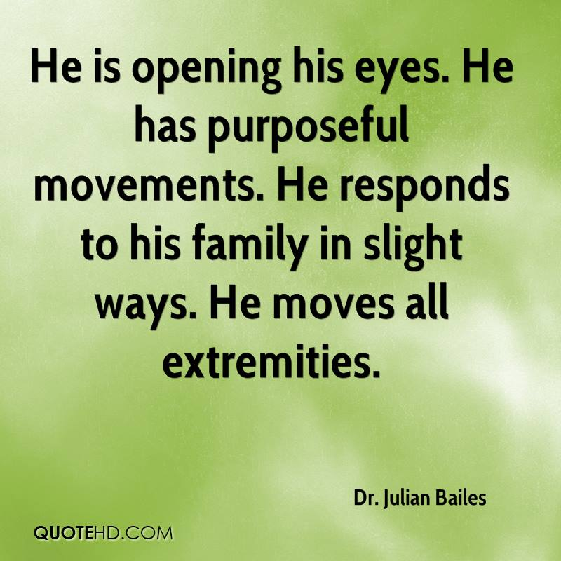 He is opening his eyes. He has purposeful movements. He responds to his family in slight ways. He moves all extremities.