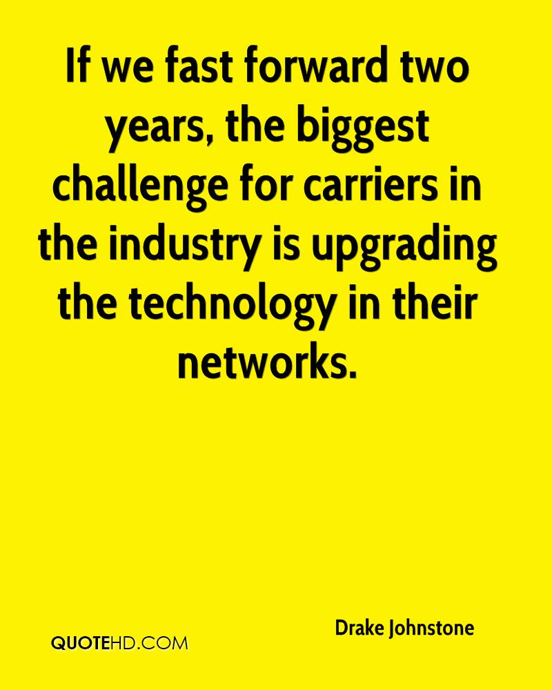 If we fast forward two years, the biggest challenge for carriers in the industry is upgrading the technology in their networks.