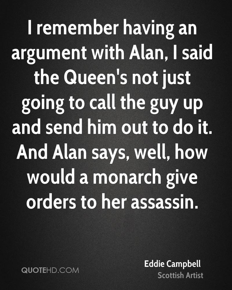 I remember having an argument with Alan, I said the Queen's not just going to call the guy up and send him out to do it. And Alan says, well, how would a monarch give orders to her assassin.