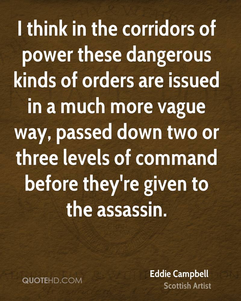 I think in the corridors of power these dangerous kinds of orders are issued in a much more vague way, passed down two or three levels of command before they're given to the assassin.