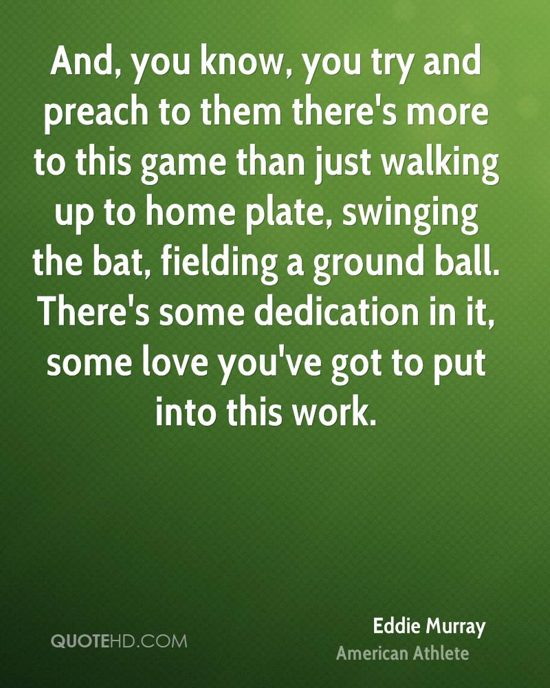 And, you know, you try and preach to them there's more to this game than just walking up to home plate, swinging the bat, fielding a ground ball. There's some dedication in it, some love you've got to put into this work.