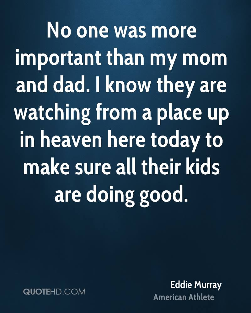 No one was more important than my mom and dad. I know they are watching from a place up in heaven here today to make sure all their kids are doing good.
