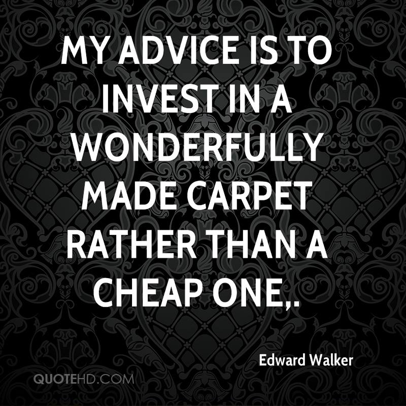 My advice is to invest in a wonderfully made carpet rather than a cheap one.