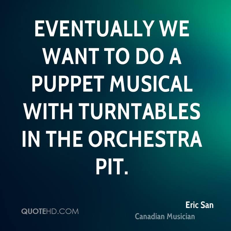 Eventually we want to do a puppet musical with turntables in the orchestra pit.