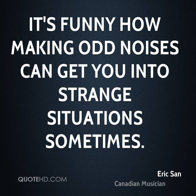 It's funny how making odd noises can get you into strange situations sometimes.
