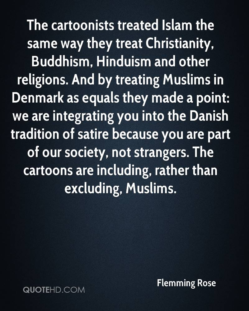 The cartoonists treated Islam the same way they treat Christianity, Buddhism, Hinduism and other religions. And by treating Muslims in Denmark as equals they made a point: we are integrating you into the Danish tradition of satire because you are part of our society, not strangers. The cartoons are including, rather than excluding, Muslims.